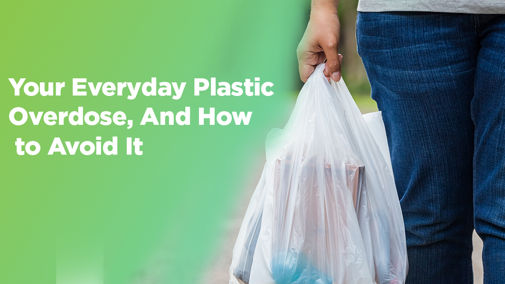 Your Everyday Plastic Overdose, And How to Avoid It